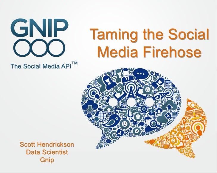Taming the Social                     Media FirehoseScott Hendrickson  Data Scientist       Gnip