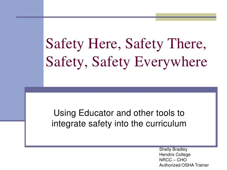 Safety Here, Safety There, Safety, Safety Everywhere<br />Using Educator and other tools to integrate safety into the curr...