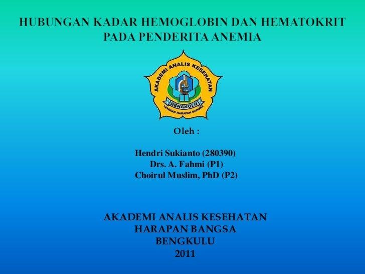 HUBUNGAN KADAR HEMOGLOBIN DAN HEMATOKRIT PADA PENDERITA ANEMIA<br />Oleh :<br />HendriSukianto (280390) <br /> Drs. A. Fah...