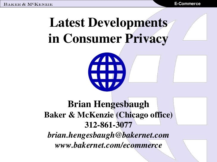 E-Commerce Latest Developments in Consumer Privacy      Brian HengesbaughBaker & McKenzie (Chicago office)           312-8...