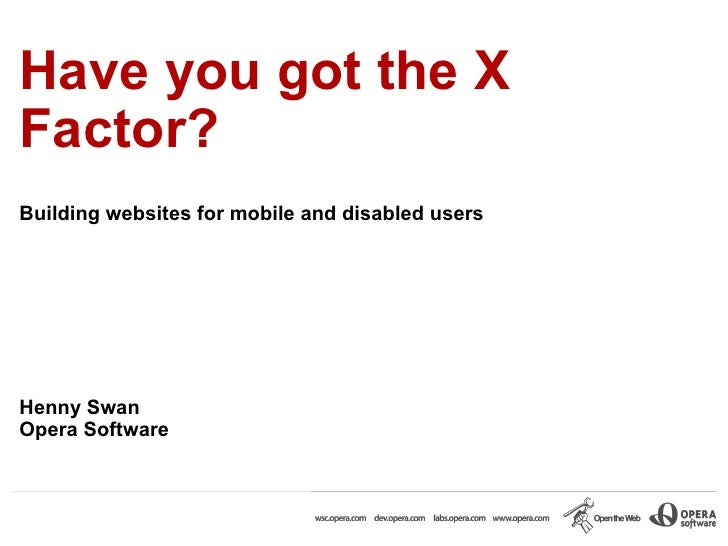 Have you got the X Factor?  Building websites for mobile and disabled users Henny Swan Opera Software