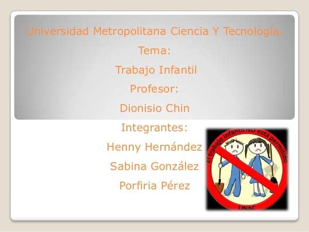 Universidad Metropolitana Ciencia Y Tecnología. Tema: Trabajo Infantil Profesor: Dionisio Chin Integrantes: Henny Hernánde...