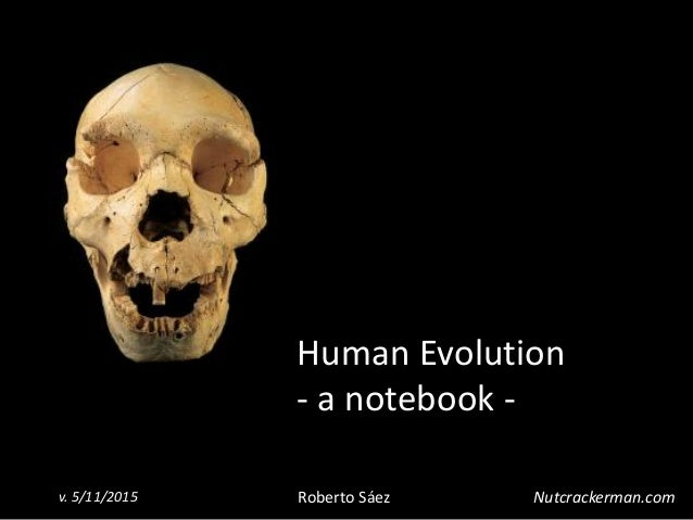 1 Human Evolution - a notebook - Roberto Sáezv. 5/11/2015 Nutcrackerman.com
