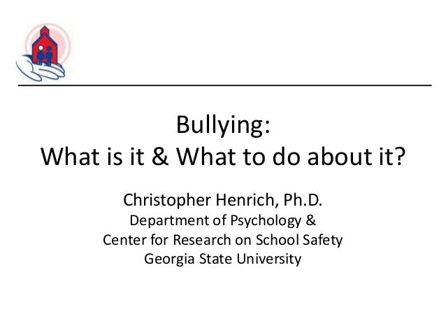 Bullying: What is it & What to do about it? Christopher Henrich, Ph.D. Department of Psychology & Center for Research on S...
