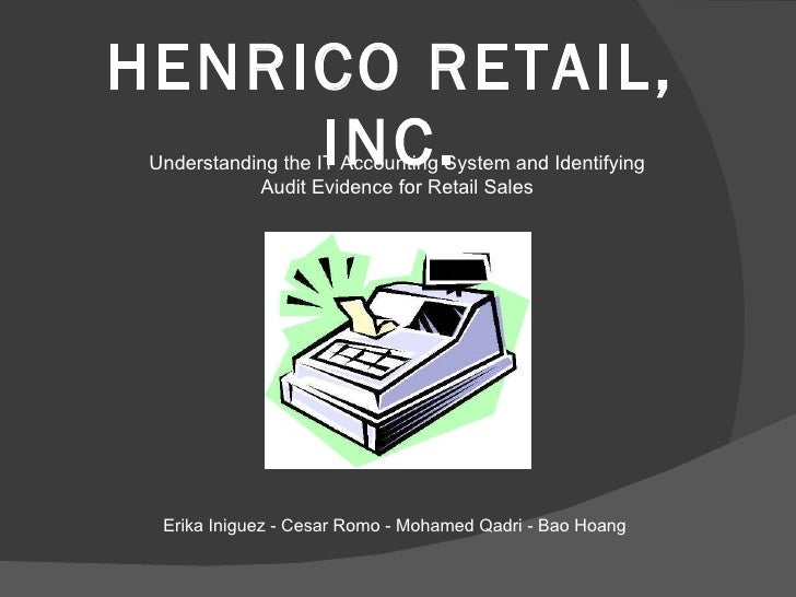 HENRICO RETAIL, INC. Understanding the IT Accounting System and Identifying Audit Evidence for Retail Sales Erika Iniguez ...