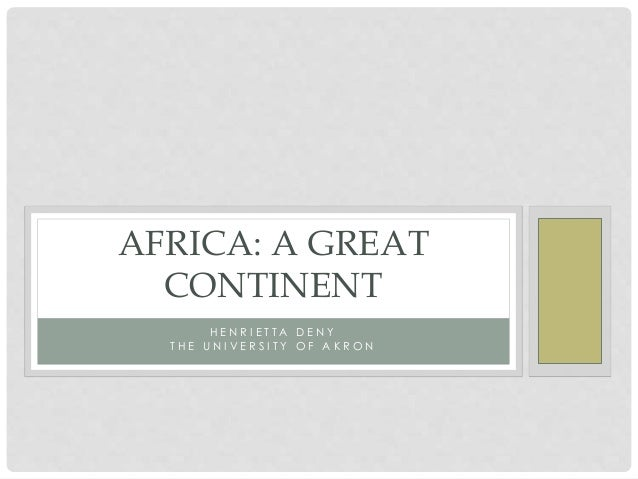 H E N R I E T T A D E N Y T H E U N I V E R S I T Y O F A K R O N AFRICA: A GREAT CONTINENT
