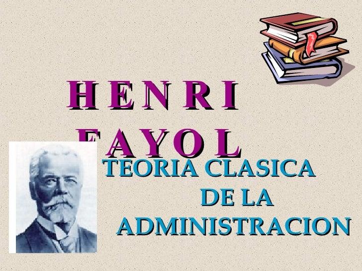 <ul><li>TEORIA CLASICA </li></ul><ul><li>DE LA </li></ul><ul><li>ADMINISTRACION  </li></ul>HENRI  FAYOL