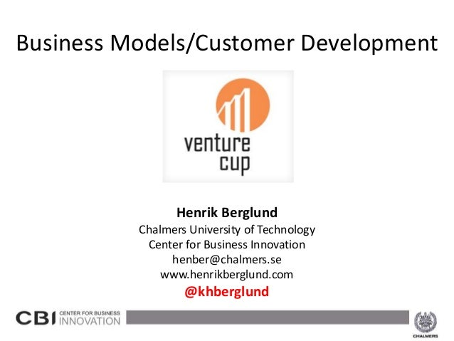 Business Models/Customer Development                    Henrik Berglund             Chalmers University of Technology     ...