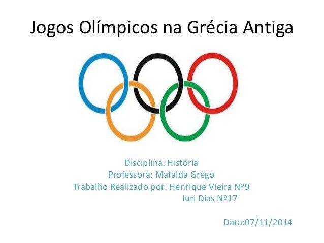 Jogos Olímpicos na Grécia Antiga Disciplina: História Professora: Mafalda Grego Trabalho Realizado por: Henrique Vieira Nº...