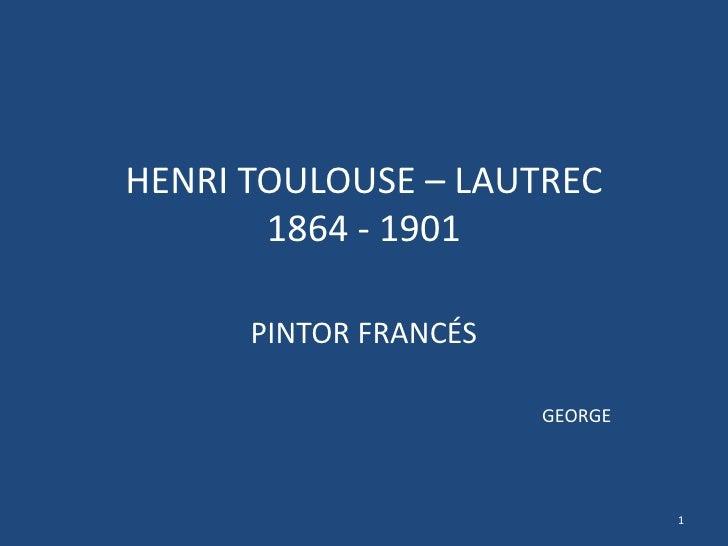 HENRI TOULOUSE – LAUTREC1864 - 1901<br />PINTOR FRANCÉS<br />GEORGE<br />1<br />