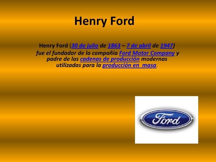 Henry Ford<br />Henry Ford(30 de julio de 1863 – 7 de abril de 1947)<br /> fue el fundador de la compañía Ford Motor Compa...