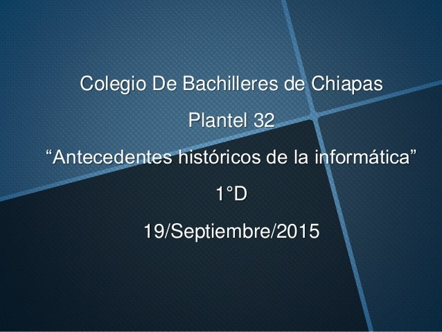 """Colegio De Bachilleres de Chiapas Plantel 32 """"Antecedentes históricos de la informática"""" 1°D 19/Septiembre/2015"""