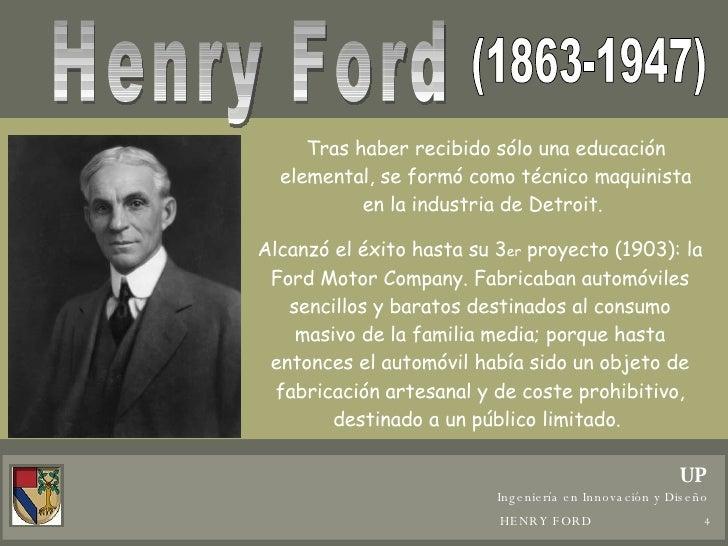 Henry Ford (1863-1947) Tras haber recibido sólo una educación elemental, se formó como técnico maquinista en la industria ...
