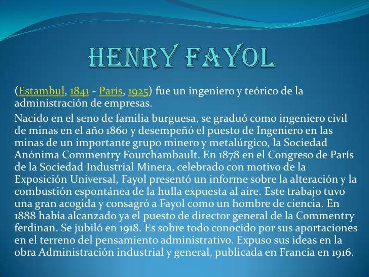 Henry fayol<br />(Estambul, 1841 - París, 1925) fue un ingeniero y teórico de la administración de empresas.<br />Nacido e...