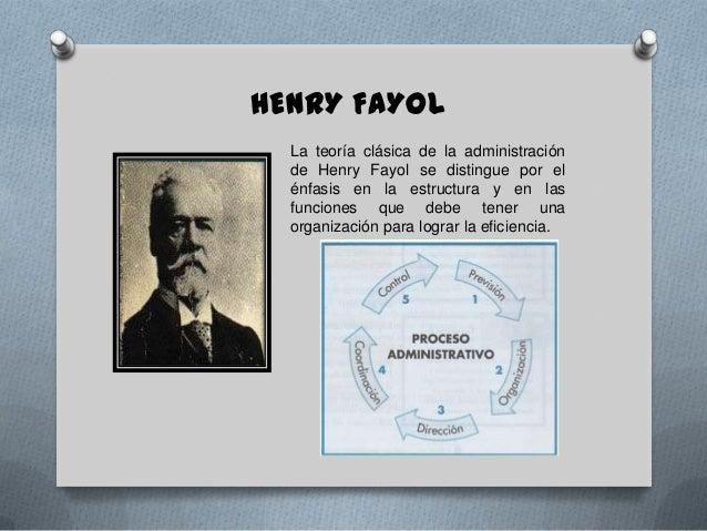HENRY FAYOL  La teoría clásica de la administración  de Henry Fayol se distingue por el  énfasis en la estructura y en las...