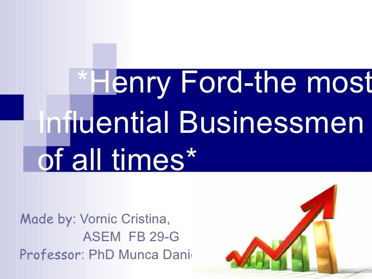 *Henry Ford-the most  Influential Businessmen of all times* Made   by : Vornic Cristina, ASEM  FB 29-G Professor : PhD M...