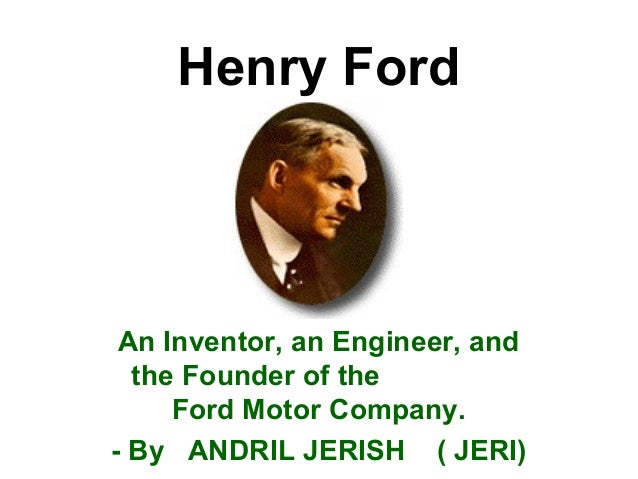 an introduction to the life of henry ford the founder of the ford motor company Henry ford invented neither the automobile nor the assembly line, but recast  each to  individual in this century so completely transformed the nation's way of  life  capitalized at $100,000, the company actually started with cash on hand of .