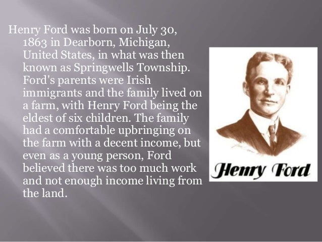 henry fords biography The henry ford: the life of henry ford 1/7/13 12:01 pm page 1 of 2 henry ford, born july 30, 1863, was the first of william and mary ford's six.