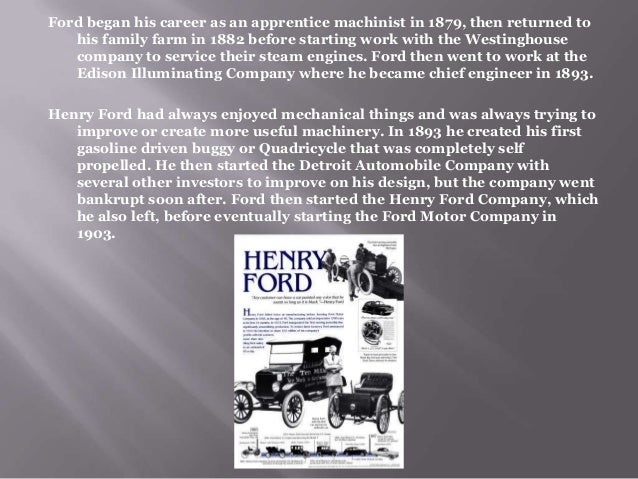 henry t ford a biography Henry ford realised his dream of producing an automobile that was reasonably priced, reliable, and efficient with the introduction of the model t in 1908 this vehicle signalled a new era in personal transport – it was easy to operate, maintain and handle on rough roads and was an immediate success.