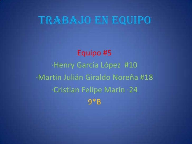 Trabajo en equipo<br />Equipo #5<br />·Henry García López  #10<br />·Martin Julián Giraldo Noreña #18<br />·Cristian Feli...