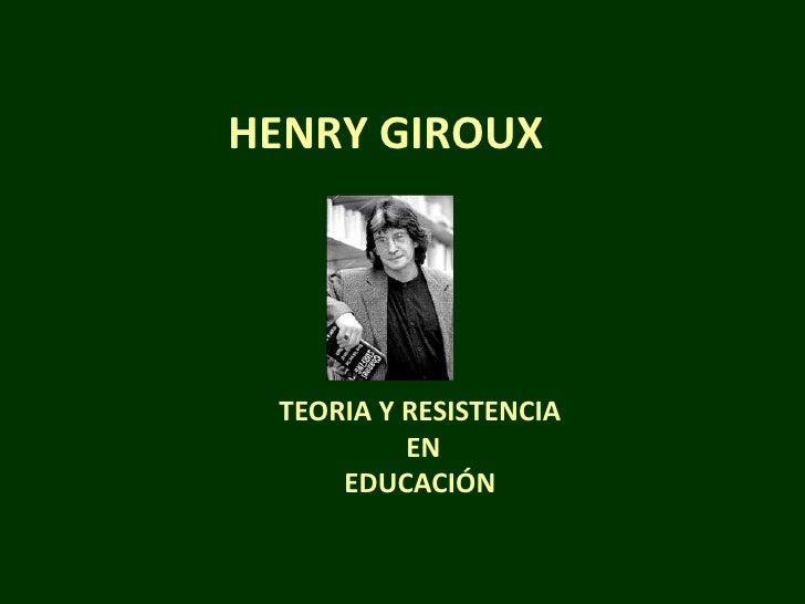 HENRY GIROUX TEORIA Y RESISTENCIA          EN     EDUCACIÓN