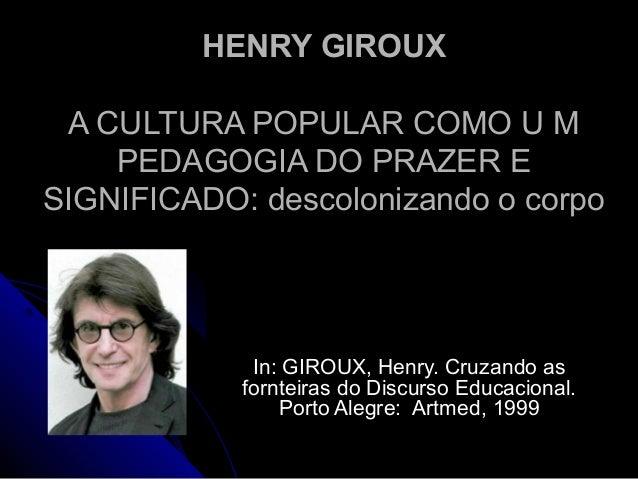HENRY GIROUXHENRY GIROUX A CULTURA POPULAR COMO U MA CULTURA POPULAR COMO U M PEDAGOGIA DO PRAZER EPEDAGOGIA DO PRAZER E S...