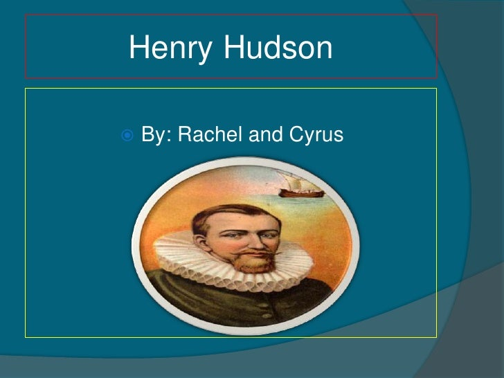 Henry Hudson     By: Rachel and Cyrus