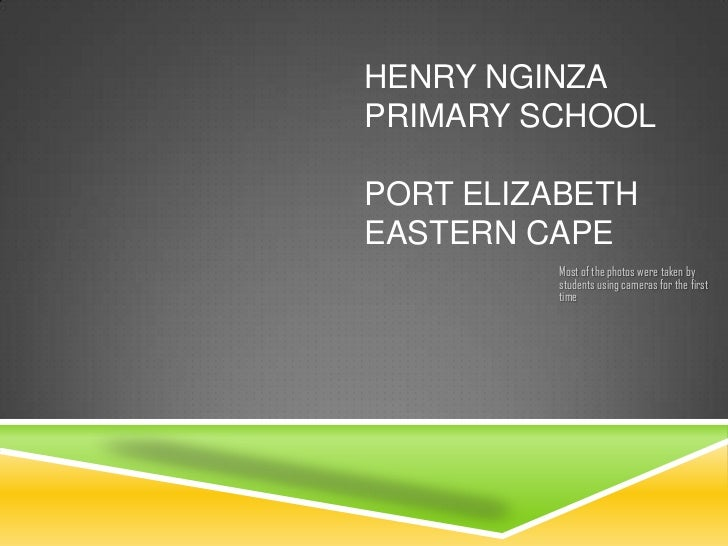 HENRY NGINZAPRIMARY SCHOOLPORT ELIZABETHEASTERN CAPE         Most of the photos were taken by         students using camer...