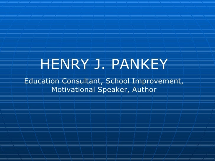 HENRY J. PANKEY Education Consultant, School Improvement, Motivational Speaker, Author