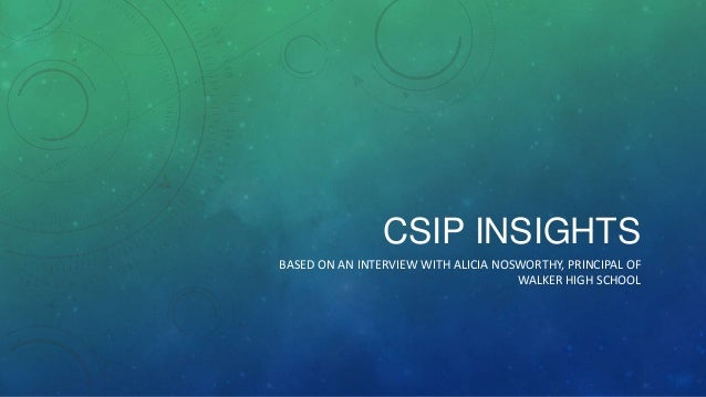 CSIP INSIGHTS BASED ON AN INTERVIEW WITH ALICIA NOSWORTHY, PRINCIPAL OF WALKER HIGH SCHOOL