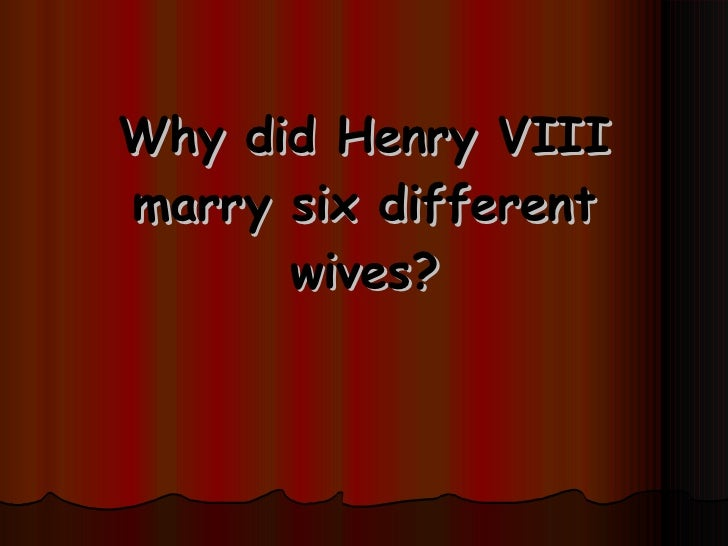 Why did Henry VIII marry six different wives?