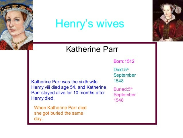 Henry's wives Katherine Parr Born:1512  Katherine Parr was the sixth wife. Henry viii died age 54, and Katherine Parr stay...