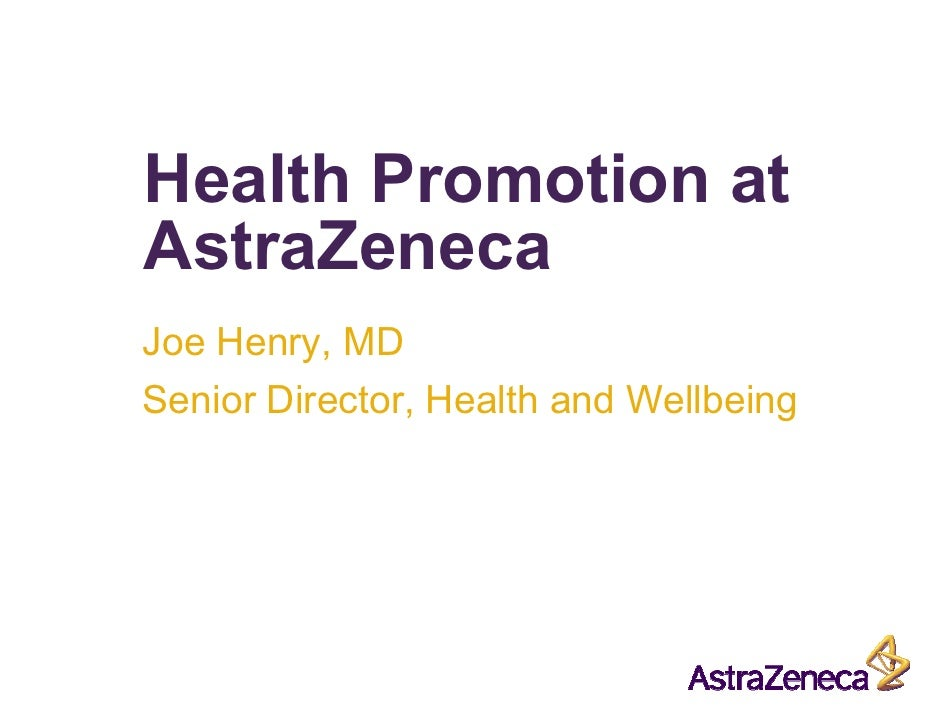Health Promotion at AstraZeneca Joe Henry, MD Senior Director, Health and Wellbeing