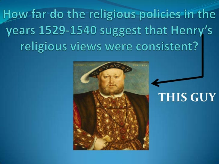 How far do the religious policies in the years 1529-1540 suggest that Henry's religious views were consistent? <br />THIS ...