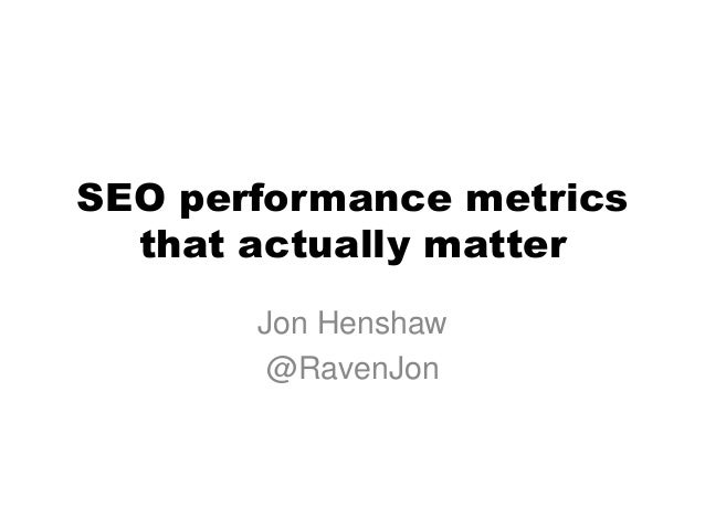 SEO performance metrics  that actually matter       Jon Henshaw        @RavenJon