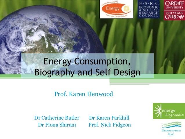 Energy Consumption,Biography and Self Design        Prof. Karen HenwoodDr Catherine Butler   Dr Karen Parkhill Dr Fiona Sh...
