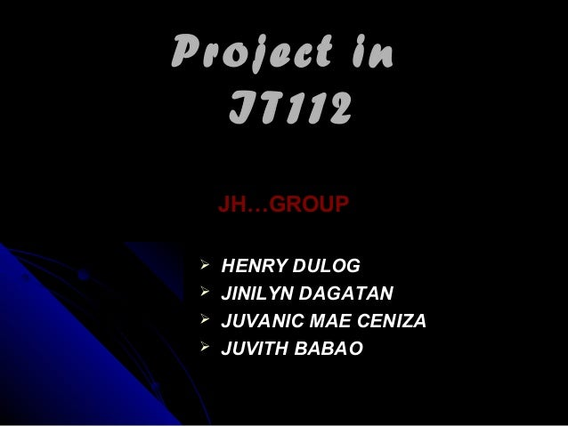 Project inProject in IT112IT112 JH…GROUPJH…GROUP  HENRY DULOGHENRY DULOG  JINILYN DAGATANJINILYN DAGATAN  JUVANIC MAE C...