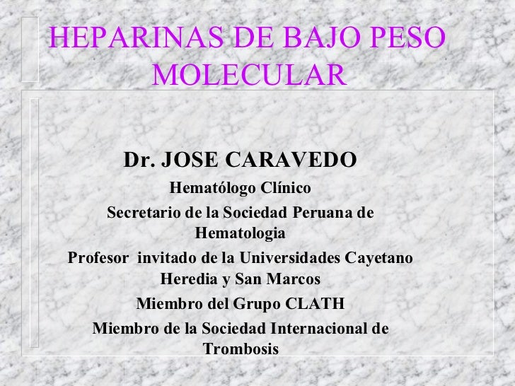 HEPARINAS DE BAJO PESO  MOLECULAR Dr. JOSE CARAVEDO Hematólogo Clínico Secretario de la Sociedad Peruana de Hematologia Pr...