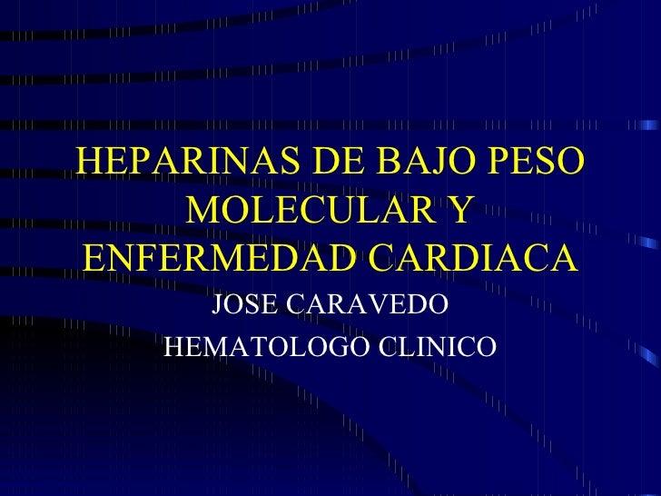 HEPARINAS DE BAJO PESO MOLECULAR Y ENFERMEDAD CARDIACA JOSE CARAVEDO HEMATOLOGO CLINICO