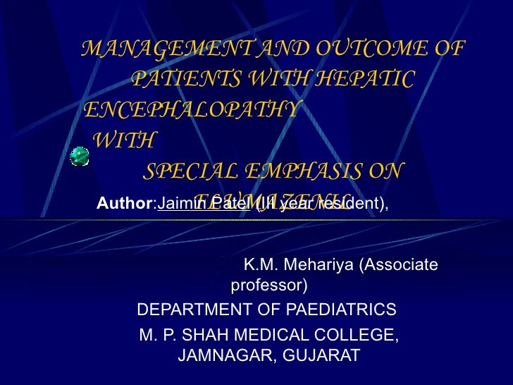 MANAGEMENT AND OUTCOME OF PATIENTS WITH HEPATIC ENCEPHALOPATHY  WITH  SPECIAL EMPHASIS ON FLUMAZENIL Author : Jaimin Patel...