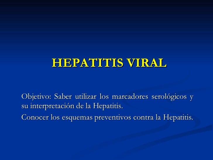 HEPATITIS VIRAL Objetivo: Saber utilizar los marcadores serológicos y su interpretación de la Hepatitis. Conocer los esque...