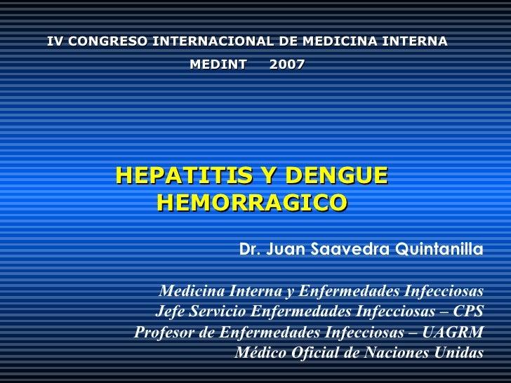 HEPATITIS Y DENGUE HEMORRAGICO Dr. Juan Saavedra Quintanilla Medicina Interna y Enfermedades Infecciosas Jefe Servicio Enf...