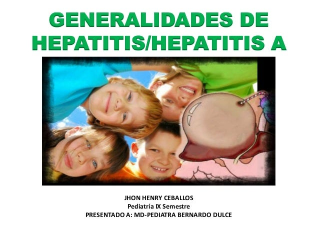 GENERALIDADES DE  HEPATITIS/HEPATITIS A  JHON HENRY CEBALLOS  Pediatría IX Semestre  PRESENTADO A: MD-PEDIATRA BERNARDO DU...
