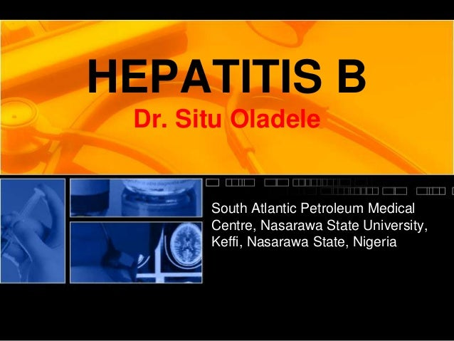 HEPATITIS B Dr. Situ Oladele       South Atlantic Petroleum Medical       Centre, Nasarawa State University,       Keffi, ...