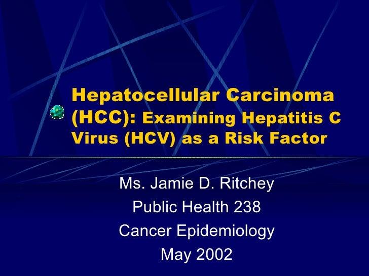 Hepatocellular Carcinoma (HCC):  Examining Hepatitis C Virus (HCV) as a Risk Factor Ms. Jamie D. Ritchey Public Health 238...