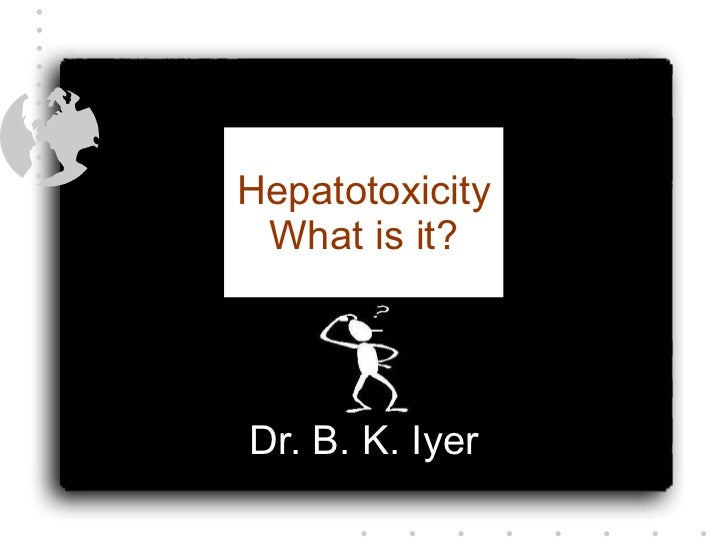 Hepatotoxicity What is it? Dr. B. K. Iyer