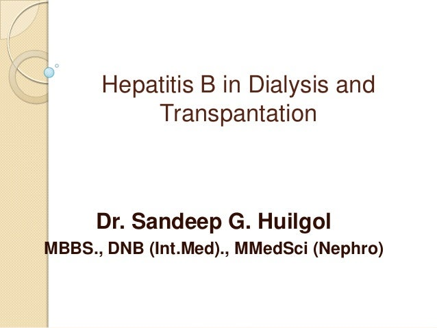 Hepatitis B in Dialysis and Transpantation  Dr. Sandeep G. Huilgol MBBS., DNB (Int.Med)., MMedSci (Nephro)