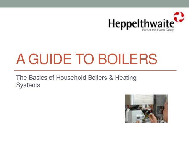 A GUIDE TO BOILERS The Basics of Household Boilers & Heating Systems