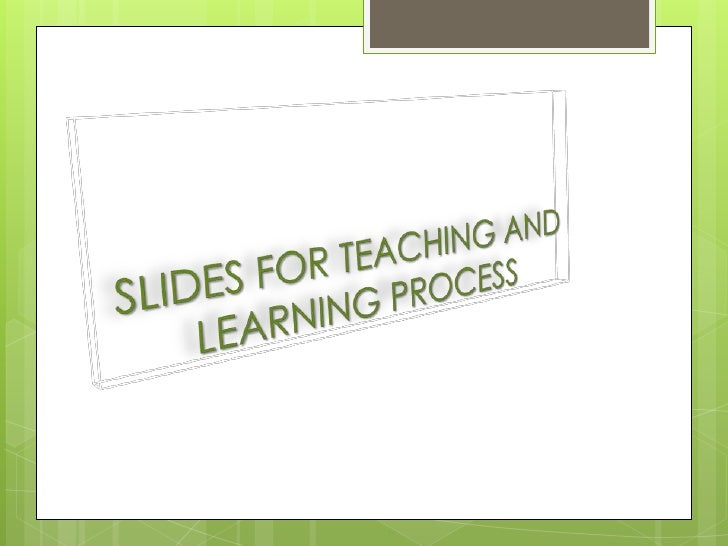 SLIDES FOR TEACHING AND LEARNING PROCESS
