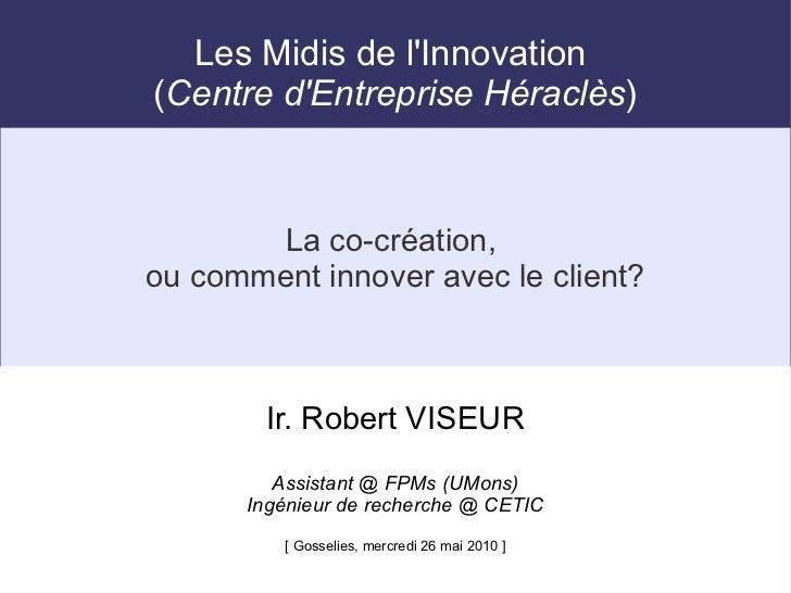 Les Midis de lInnovation(Centre dEntreprise Héraclès)        La co-création,ou comment innover avec le client?        Ir. ...